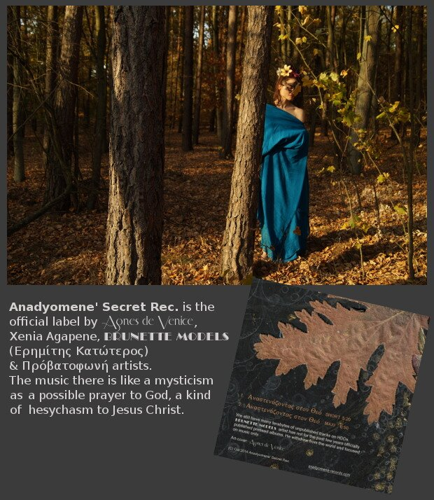 Anadyomene Secret Rec. is the official label by Agnes de Venice, Xenia Agapene, Brunette Models (Eremites Katoteros) & Πρόβατοφωνή artists. The music there is like a mysticism as a possible prayer to God, a kind of hesychasm to Jesus Christ.